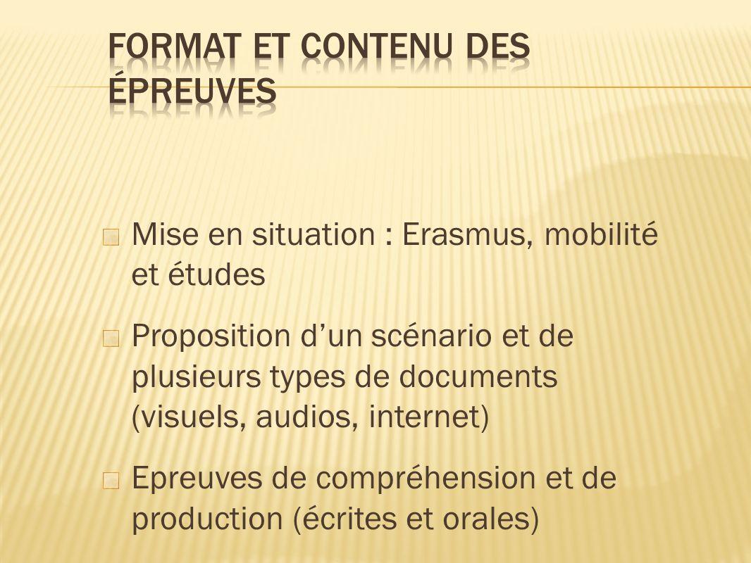 Mise en situation : Erasmus, mobilité et études Proposition dun scénario et de plusieurs types de documents (visuels, audios, internet) Epreuves de compréhension et de production (écrites et orales)
