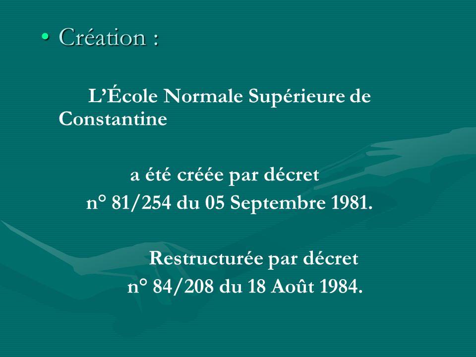 Création :Création : LÉcole Normale Supérieure de Constantine a été créée par décret n° 81/254 du 05 Septembre 1981. Restructurée par décret n° 84/208