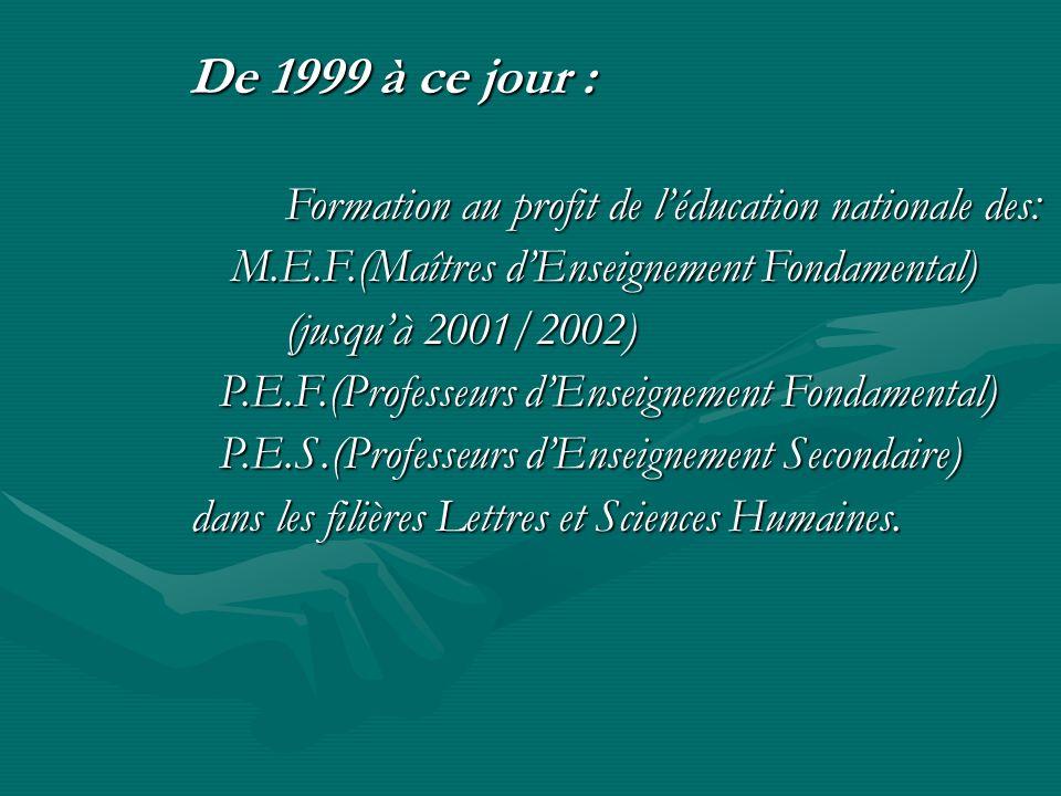 De 1999 à ce jour : De 1999 à ce jour : Formation au profit de léducation nationale des: M.E.F.(Maîtres dEnseignement Fondamental) M.E.F.(Maîtres dEns
