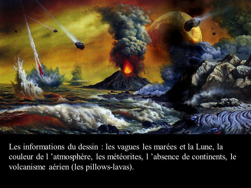 Les informations du dessin : les vagues les marées et la Lune, la couleur de l atmosphère, les météorites, l absence de continents, le volcanisme aérien (les pillows-lavas).