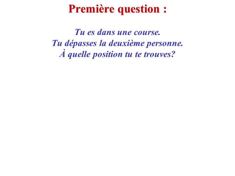 Première question : Première question : Tu es dans une course. Tu dépasses la deuxième personne. À quelle position tu te trouves?