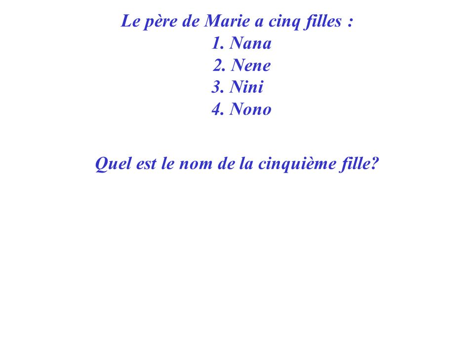 Quatrième question : Quatrième question : Le père de Marie a cinq filles : 1. Nana 2. Nene 3. Nini 4. Nono Quel est le nom de la cinquième fille?