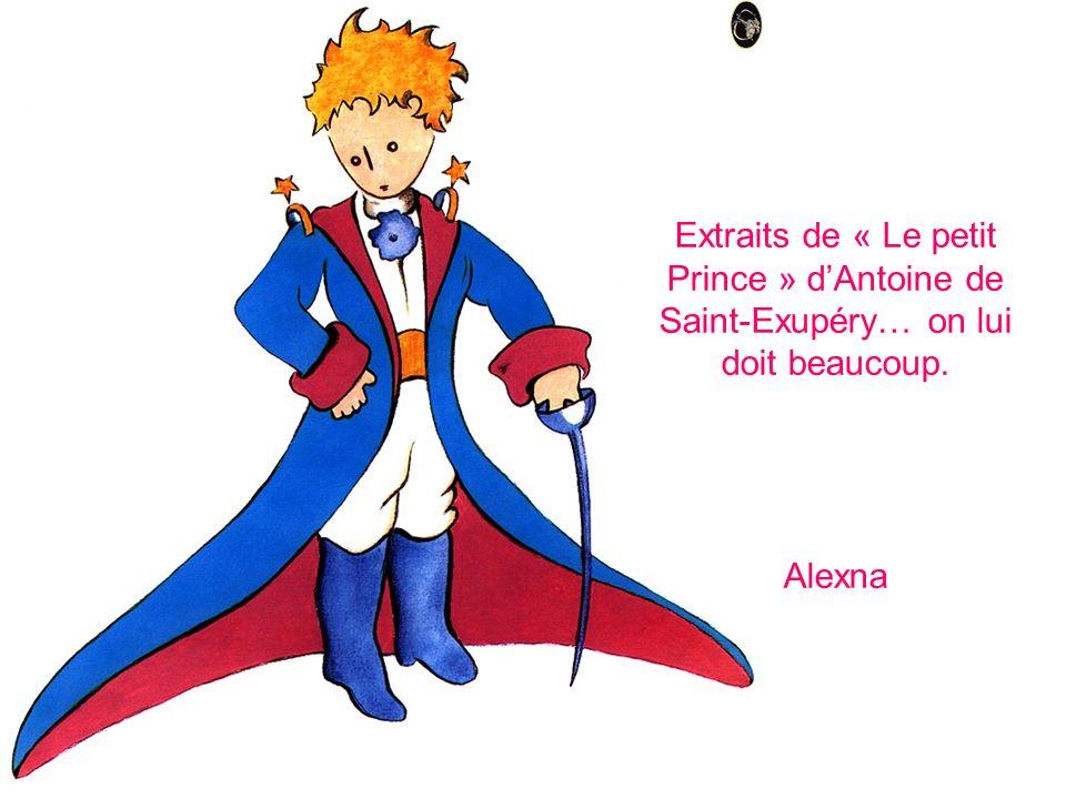 Extraits de « Le petit Prince » dAntoine de Saint-Exupéry… on lui doit beaucoup. Alexna