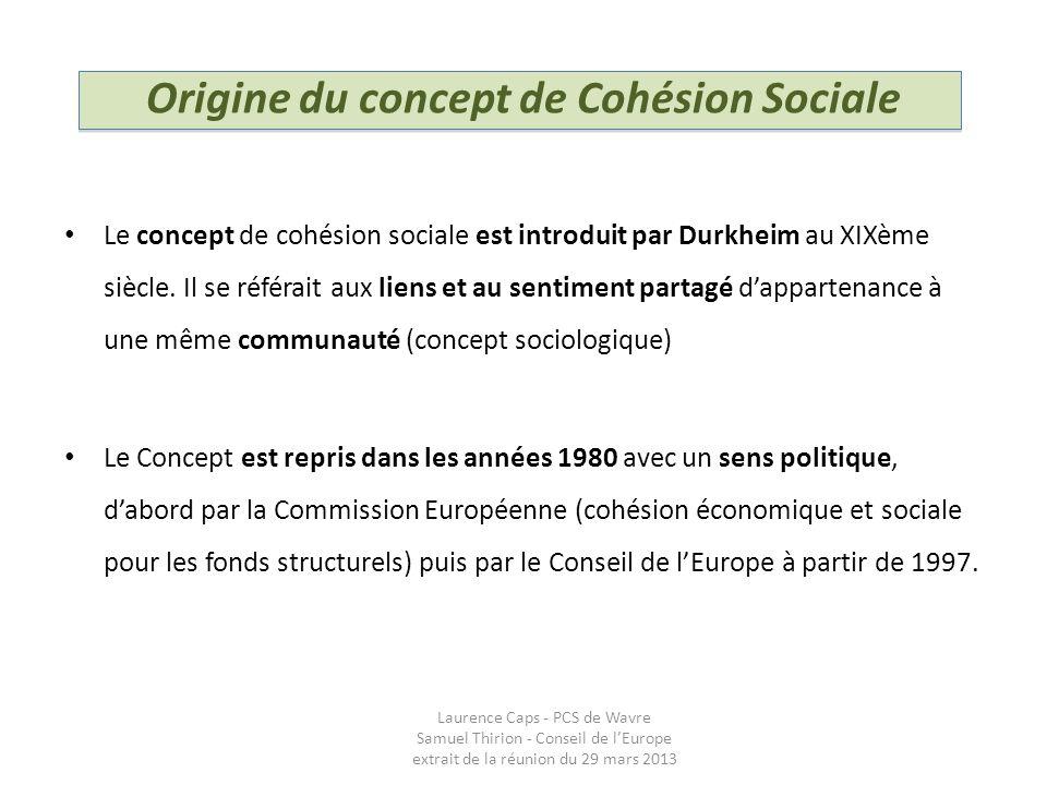 Origine du concept de Cohésion Sociale Le concept de cohésion sociale est introduit par Durkheim au XIXème siècle. Il se référait aux liens et au sent