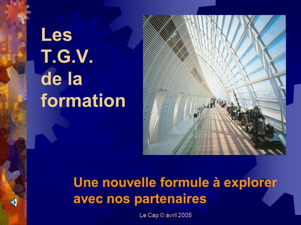 Le Cap © avril 2005 Les T.G.V. de la formation Une nouvelle formule à explorer avec nos partenaires