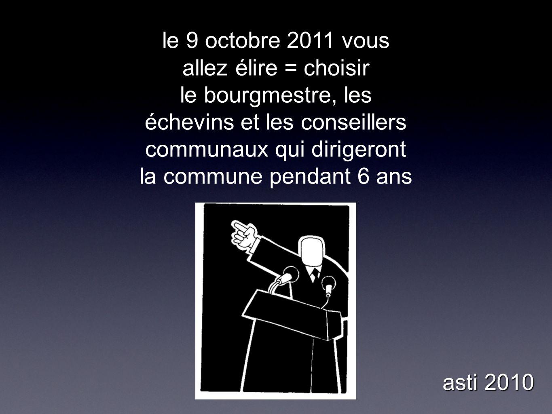 le 9 octobre 2011 vous allez élire = choisir le bourgmestre, les échevins et les conseillers communaux qui dirigeront la commune pendant 6 ans asti 2010