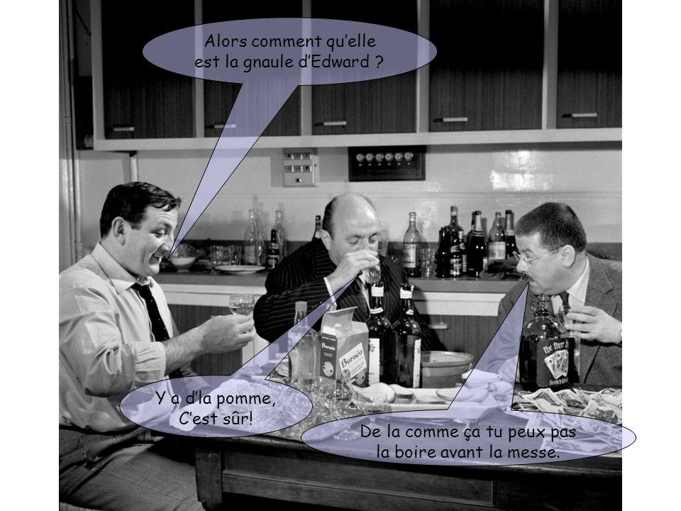 Alors comment quelle est la gnaule dEdward ? De la comme ça tu peux pas la boire avant la messe. Y a dla pomme, Cest sûr!