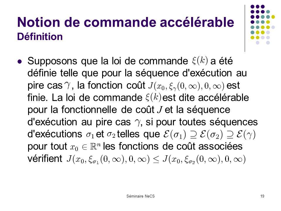 Séminaire NeCS19 Notion de commande accélérable Définition Supposons que la loi de commande --- a été définie telle que pour la séquence d exécution au pire cas, la fonction coût ------------------- est finie.