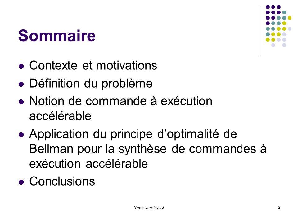 Séminaire NeCS2 Sommaire Contexte et motivations Définition du problème Notion de commande à exécution accélérable Application du principe doptimalité de Bellman pour la synthèse de commandes à exécution accélérable Conclusions