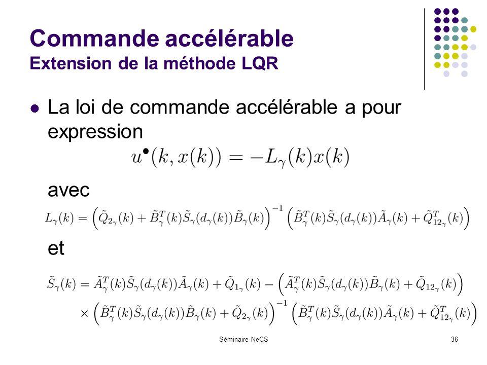 Séminaire NeCS36 Commande accélérable Extension de la méthode LQR La loi de commande accélérable a pour expression avec et