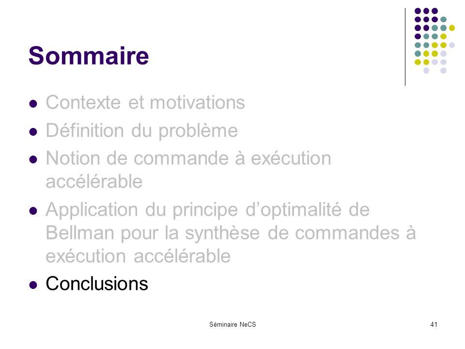 Séminaire NeCS41 Sommaire Contexte et motivations Définition du problème Notion de commande à exécution accélérable Application du principe doptimalité de Bellman pour la synthèse de commandes à exécution accélérable Conclusions