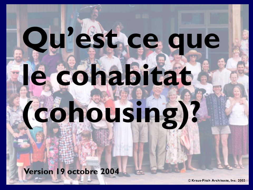 Quest ce que le cohabitat (cohousing)? © Kraus-Fitch Architects, Inc. 2002 Version 19 octobre 2004