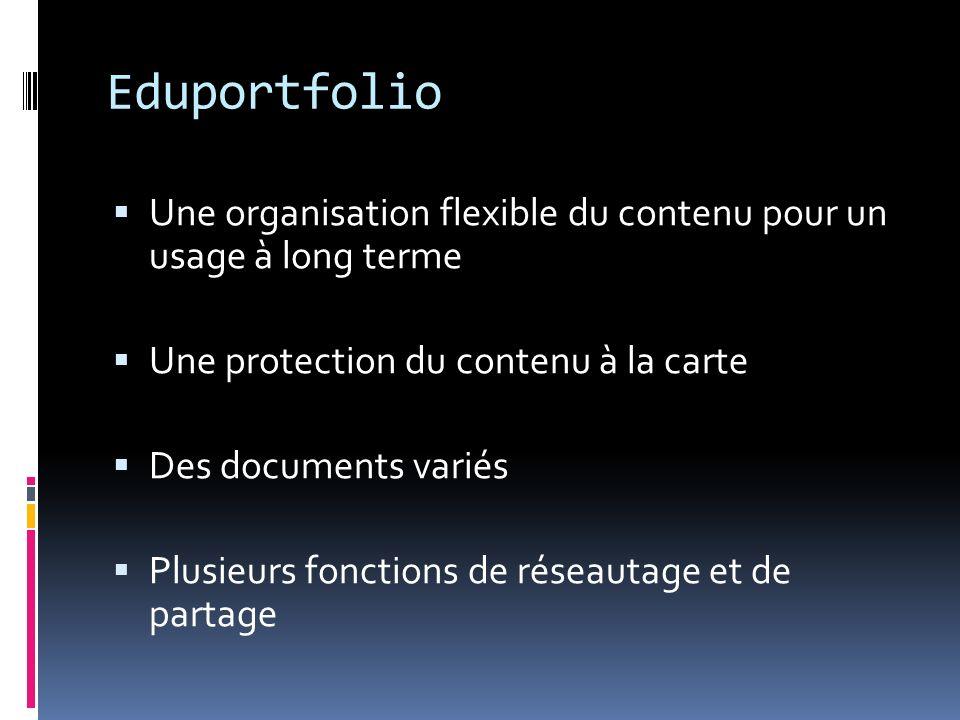 Eduportfolio Une organisation flexible du contenu pour un usage à long terme Une protection du contenu à la carte Des documents variés Plusieurs fonctions de réseautage et de partage