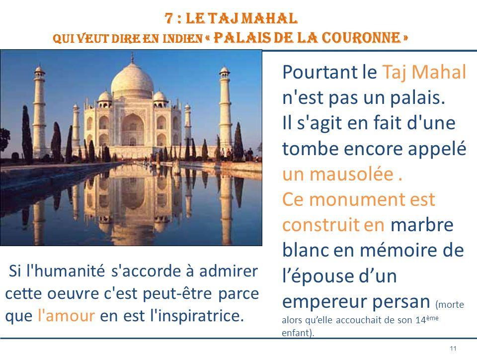 11 7 : le TAJ MAHAL QUI VEUT DIRE EN INDIEN « Palais de la Couronne » Pourtant le Taj Mahal n'est pas un palais. Il s'agit en fait d'une tombe encore