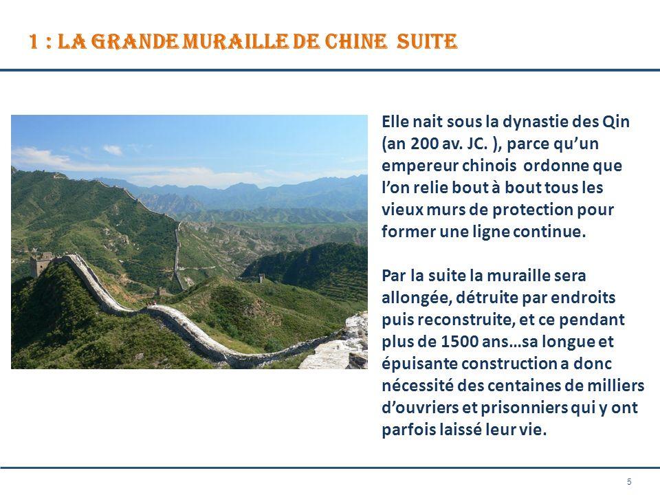 5 1 : La Grande Muraille de Chine SUITE Elle nait sous la dynastie des Qin (an 200 av. JC. ), parce quun empereur chinois ordonne que lon relie bout à