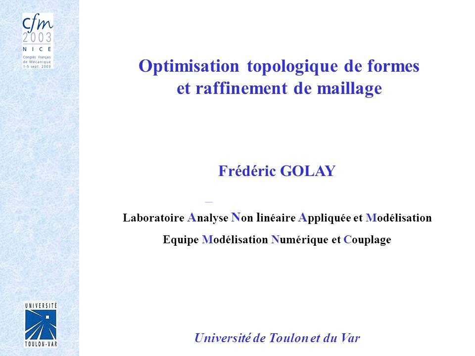 Optimisation topologique de formes et raffinement de maillage Frédéric GOLAY Laboratoire A nalyse N on l inéaire A ppliquée et Modélisation Equipe Mod