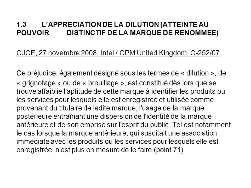 1.3LAPPRECIATION DE LA DILUTION (ATTEINTE AU POUVOIR DISTINCTIF DE LA MARQUE DE RENOMMEE) CJCE, 27 novembre 2008, Intel / CPM United Kingdom, C-252/07 Ce préjudice, également désigné sous les termes de « dilution », de « grignotage » ou de « brouillage », est constitué dès lors que se trouve affaiblie l aptitude de cette marque à identifier les produits ou les services pour lesquels elle est enregistrée et utilisée comme provenant du titulaire de ladite marque, l usage de la marque postérieure entraînant une dispersion de l identité de la marque antérieure et de son emprise sur l esprit du public.