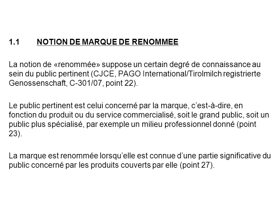 1.1NOTION DE MARQUE DE RENOMMEE La notion de «renommée» suppose un certain degré de connaissance au sein du public pertinent (CJCE, PAGO International/Tirolmilch registrierte Genossenschaft, C-301/07, point 22).