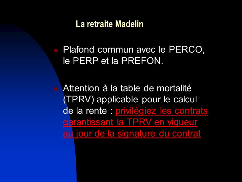 La retraite Madelin Plafond commun avec le PERCO, le PERP et la PREFON. Attention à la table de mortalité (TPRV) applicable pour le calcul de la rente