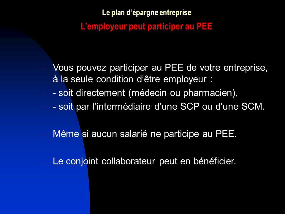 Le plan dépargne entreprise Lemployeur peut participer au PEE - Vous pouvez participer au PEE de votre entreprise, à la seule condition dêtre employeur : - - soit directement (médecin ou pharmacien), - - soit par lintermédiaire dune SCP ou dune SCM.