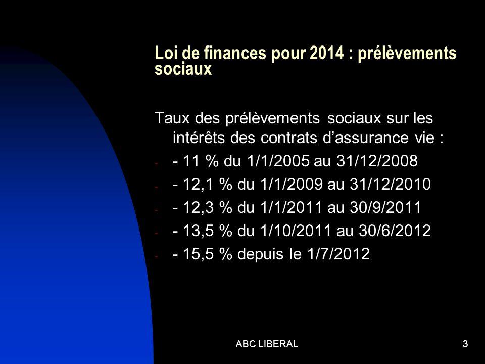Loi de finances pour 2014 : prélèvements sociaux Taux des prélèvements sociaux sur les intérêts des contrats dassurance vie : - - 11 % du 1/1/2005 au 31/12/2008 - - 12,1 % du 1/1/2009 au 31/12/2010 - - 12,3 % du 1/1/2011 au 30/9/2011 - - 13,5 % du 1/10/2011 au 30/6/2012 - - 15,5 % depuis le 1/7/2012 ABC LIBERAL3