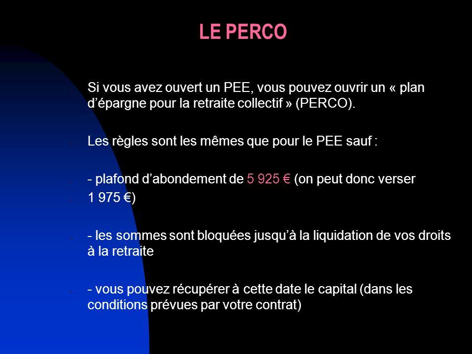 LE PERCO - Si vous avez ouvert un PEE, vous pouvez ouvrir un « plan dépargne pour la retraite collectif » (PERCO). - Les règles sont les mêmes que pou