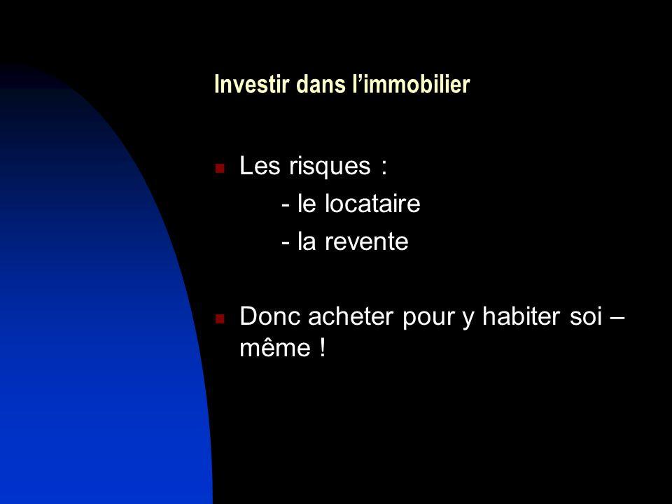 Investir dans limmobilier Les risques : - le locataire - la revente Donc acheter pour y habiter soi – même !