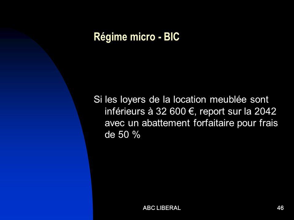 Régime micro - BIC Si les loyers de la location meublée sont inférieurs à 32 600, report sur la 2042 avec un abattement forfaitaire pour frais de 50 % ABC LIBERAL46