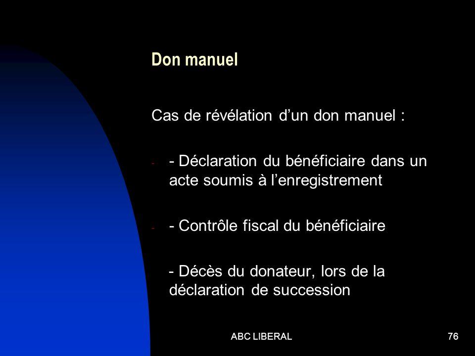 Don manuel Cas de révélation dun don manuel : - - Déclaration du bénéficiaire dans un acte soumis à lenregistrement - - Contrôle fiscal du bénéficiaire - Décès du donateur, lors de la déclaration de succession ABC LIBERAL76