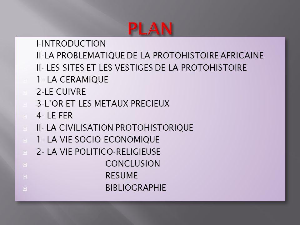 I-INTRODUCTION II-LA PROBLEMATIQUE DE LA PROTOHISTOIRE AFRICAINE II- LES SITES ET LES VESTIGES DE LA PROTOHISTOIRE 1- LA CERAMIQUE 2-LE CUIVRE 3-LOR E