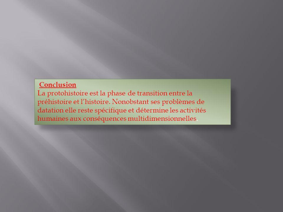 Conclusion La protohistoire est la phase de transition entre la préhistoire et lhistoire. Nonobstant ses problèmes de datation elle reste spécifique e