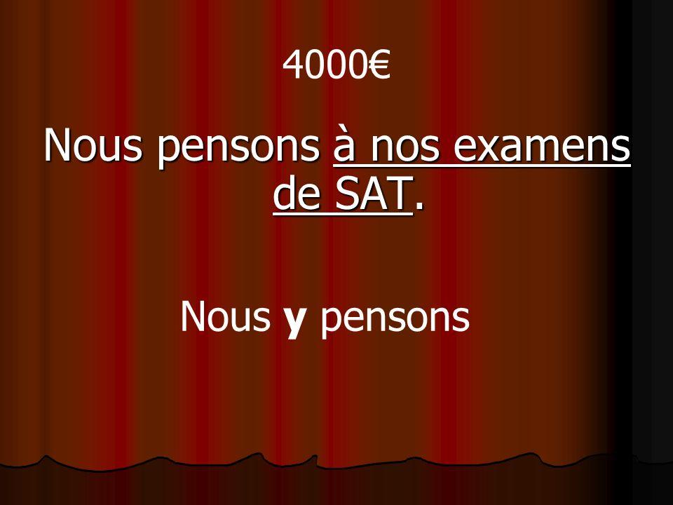 4000 Nous pensons à nos examens de SAT. Nous y pensons