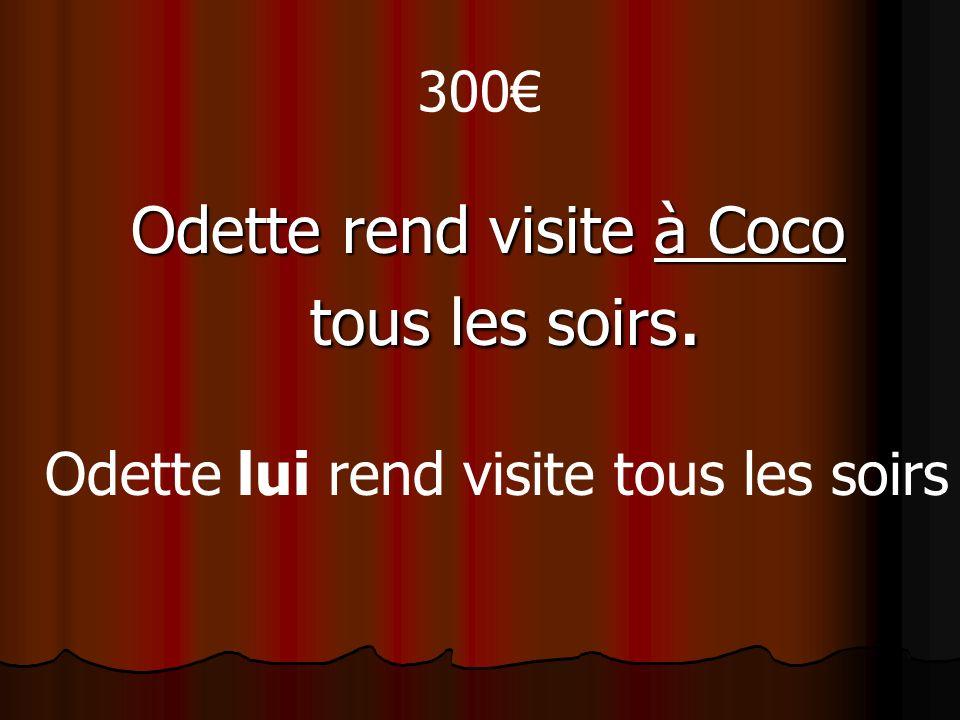 300 Odette rend visite à Coco tous les soirs. Odette lui rend visite tous les soirs