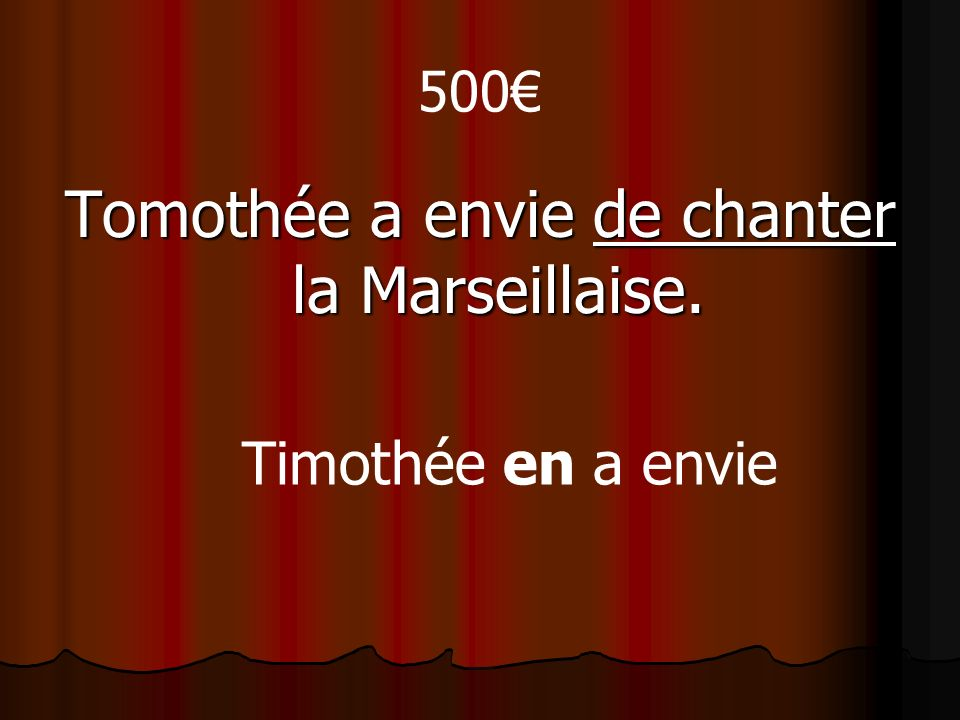 500 Tomothée a envie de chanter la Marseillaise. Timothée en a envie