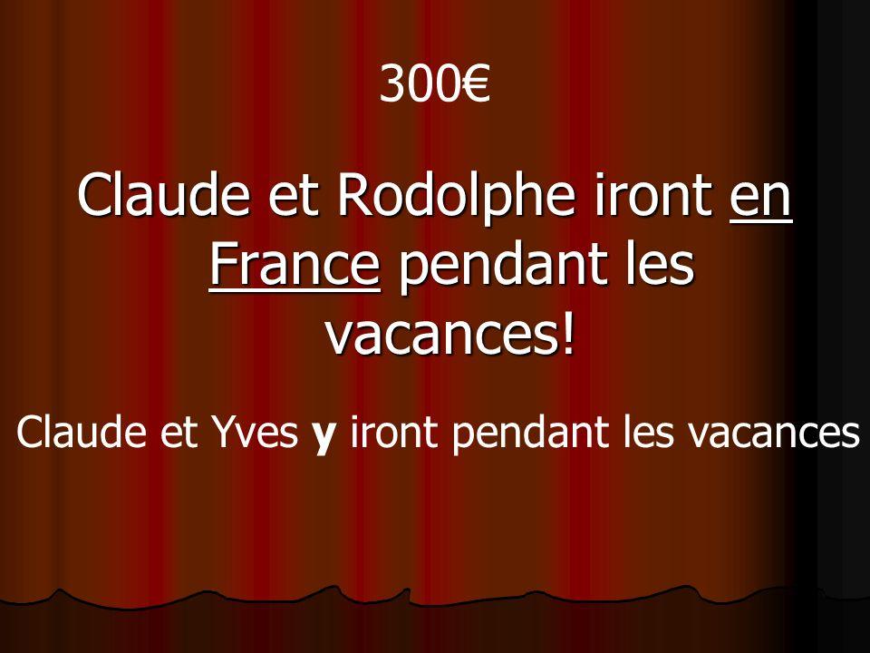 300 Claude et Rodolphe iront en France pendant les vacances! Claude et Yves y iront pendant les vacances