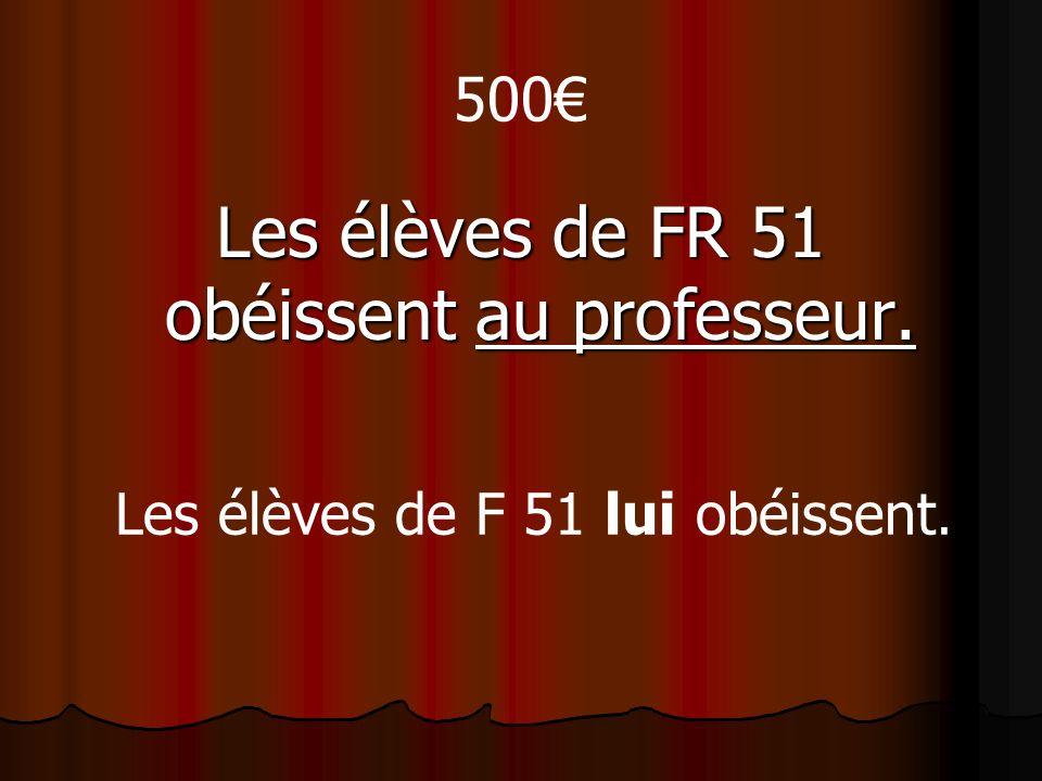 500 Les élèves de FR 51 obéissent au professeur. Les élèves de F 51 lui obéissent.