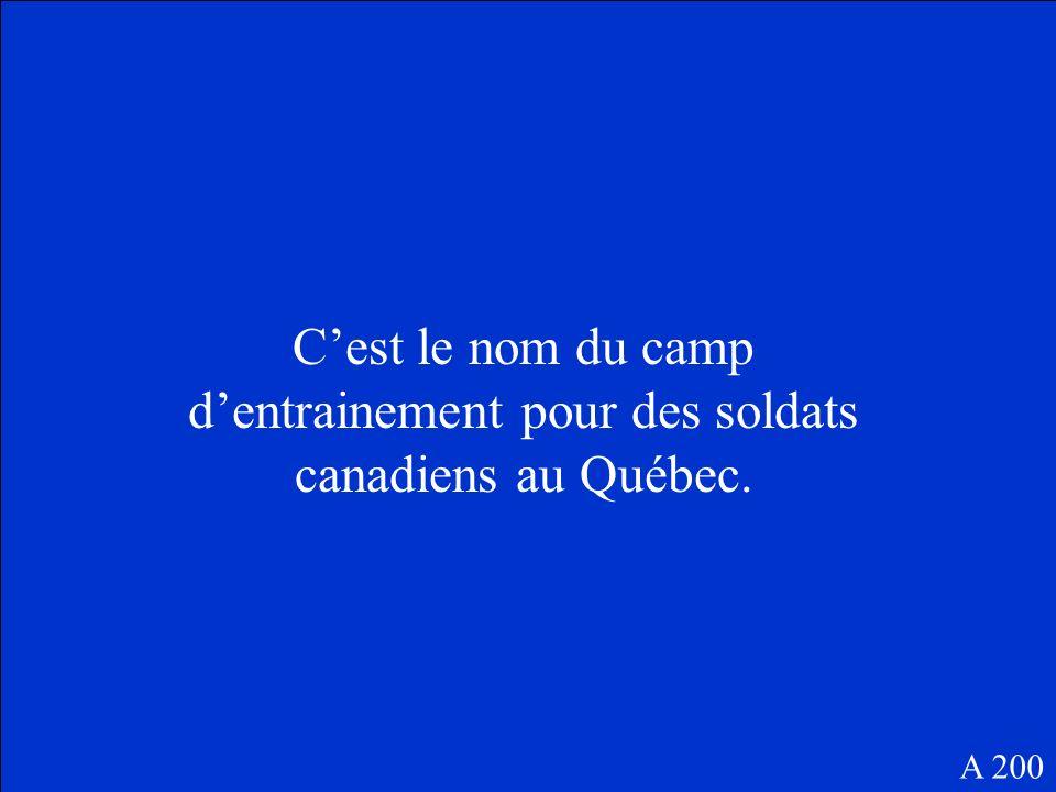 Cest le nom du camp dentrainement pour des soldats canadiens au Québec. A 200