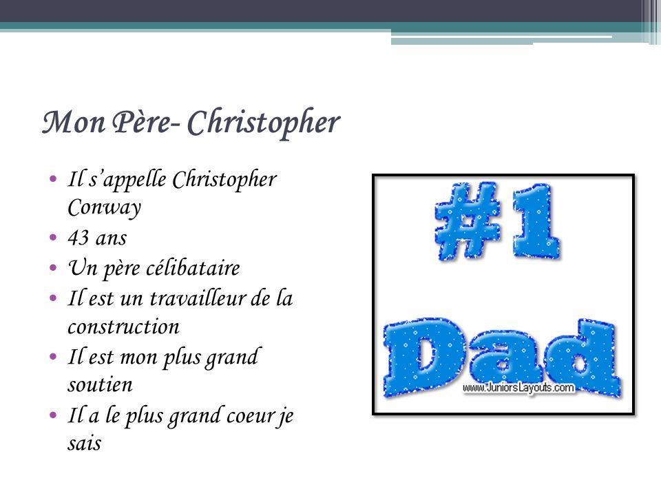 Mon Père- Christopher Il sappelle Christopher Conway 43 ans Un père célibataire Il est un travailleur de la construction Il est mon plus grand soutien Il a le plus grand coeur je sais
