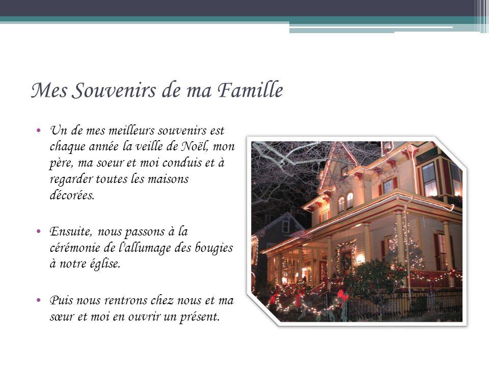 Mes Souvenirs de ma Famille Un de mes meilleurs souvenirs est chaque année la veille de Noël, mon père, ma soeur et moi conduis et à regarder toutes les maisons décorées.
