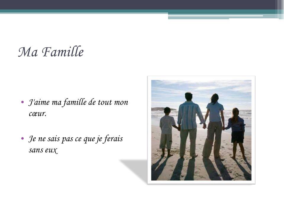 Ma Famille J aime ma famille de tout mon cœur. Je ne sais pas ce que je ferais sans eux