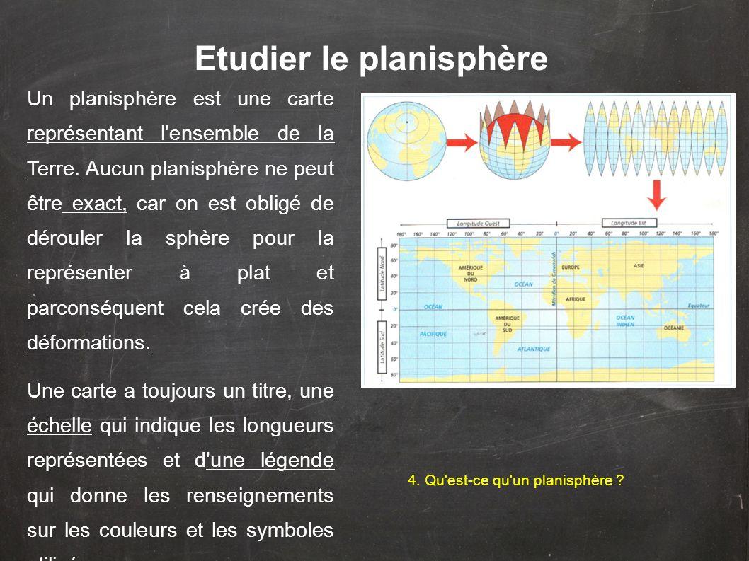 Etudier le planisphère Un planisphère est une carte représentant l'ensemble de la Terre. Aucun planisphère ne peut être exact, car on est obligé de dé
