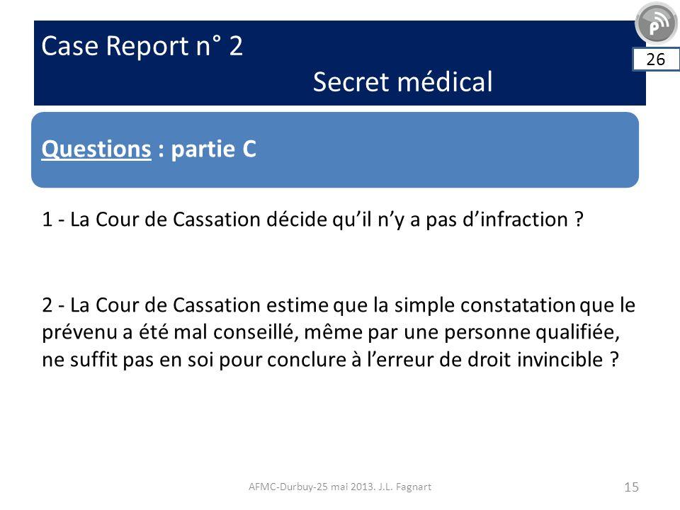 Case Report n° 2 Secret médical AFMC-Durbuy-25 mai 2013. J.L. Fagnart 15 Questions : partie C 26 1 - La Cour de Cassation décide quil ny a pas dinfrac