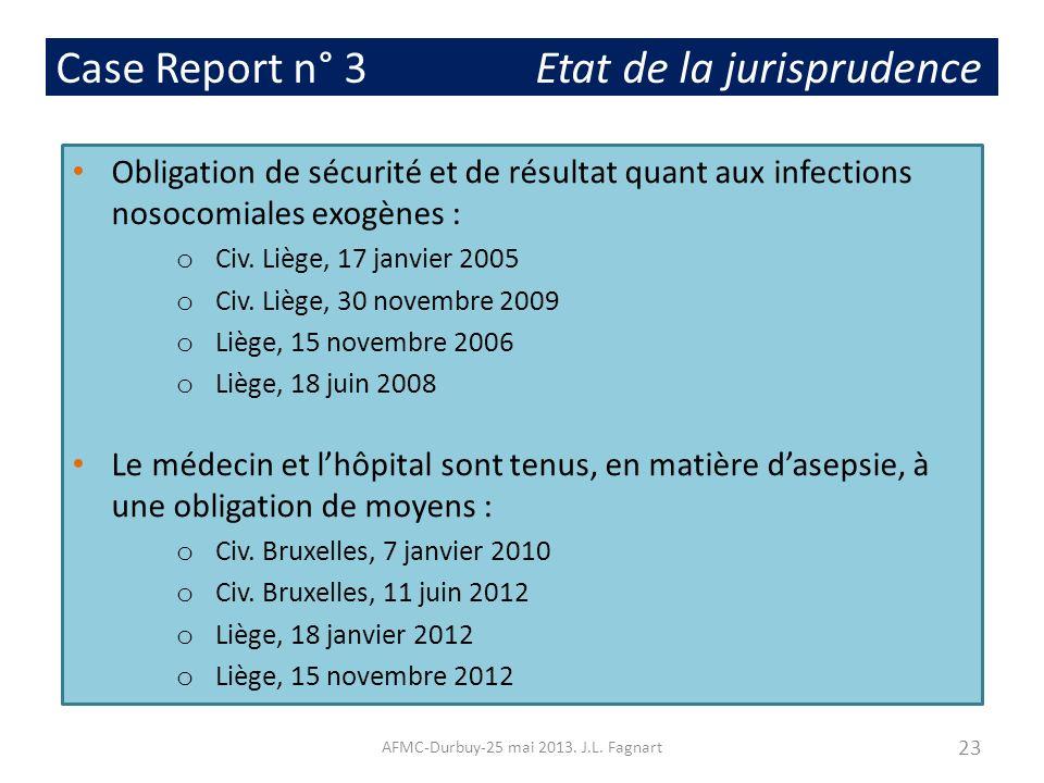 Case Report n° 3 Etat de la jurisprudence Obligation de sécurité et de résultat quant aux infections nosocomiales exogènes : o Civ. Liège, 17 janvier