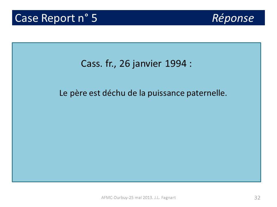 Case Report n° 5 Réponse Cass. fr., 26 janvier 1994 : Le père est déchu de la puissance paternelle. 32 AFMC-Durbuy-25 mai 2013. J.L. Fagnart