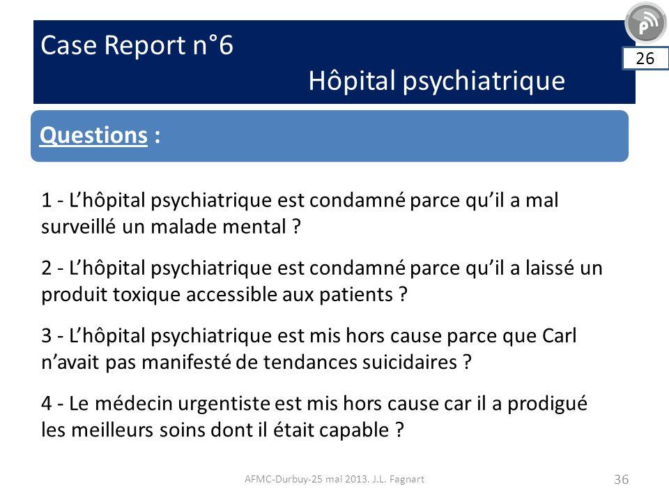 Case Report n°6 Hôpital psychiatrique AFMC-Durbuy-25 mai 2013. J.L. Fagnart 36 Questions : 26 1 - Lhôpital psychiatrique est condamné parce quil a mal