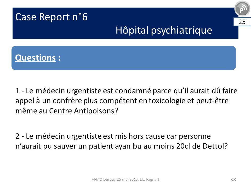 Case Report n°6 Hôpital psychiatrique AFMC-Durbuy-25 mai 2013. J.L. Fagnart 38 Questions : 25 1 - Le médecin urgentiste est condamné parce quil aurait