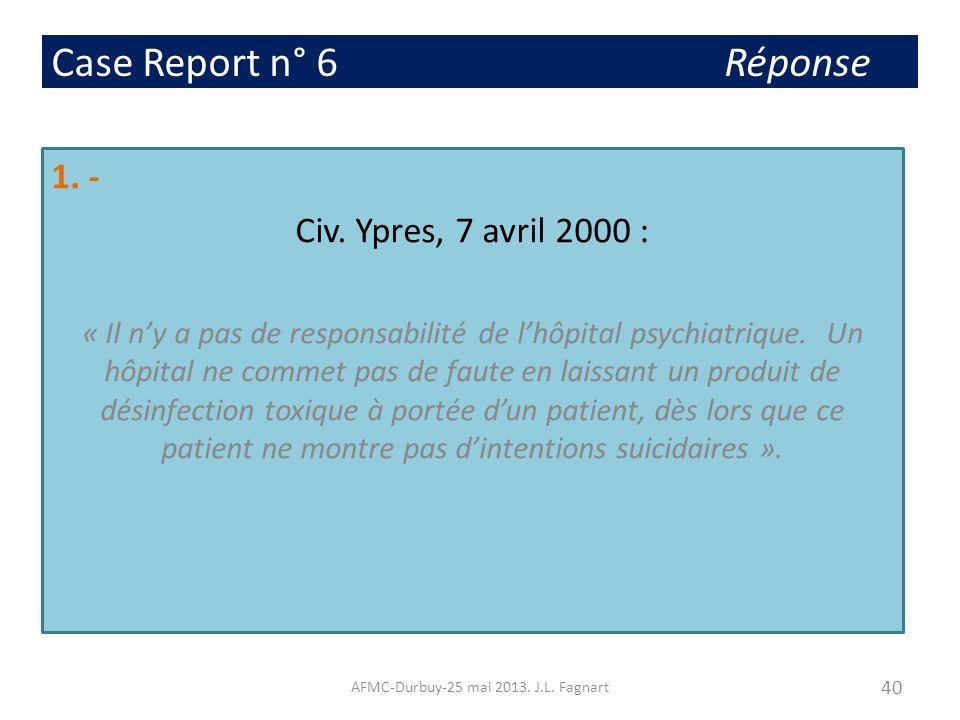 Case Report n° 6 Réponse 1. - Civ. Ypres, 7 avril 2000 : « Il ny a pas de responsabilité de lhôpital psychiatrique. Un hôpital ne commet pas de faute