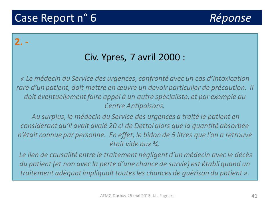 Case Report n° 6 Réponse 2. - Civ. Ypres, 7 avril 2000 : « Le médecin du Service des urgences, confronté avec un cas dintoxication rare dun patient, d