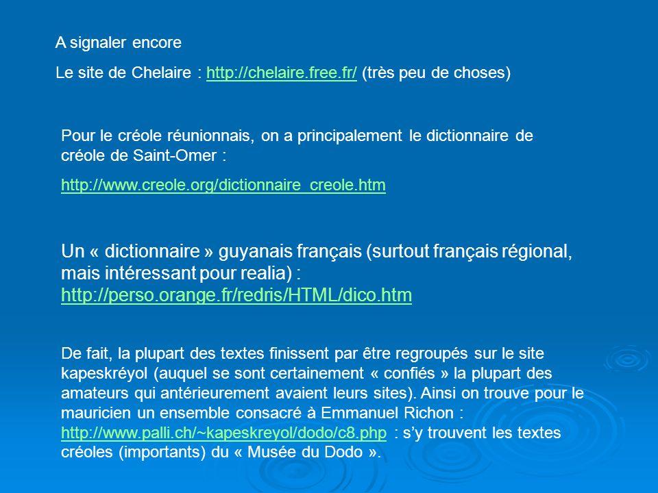 Un « dictionnaire » guyanais français (surtout français régional, mais intéressant pour realia) : http://perso.orange.fr/redris/HTML/dico.htm http://perso.orange.fr/redris/HTML/dico.htm De fait, la plupart des textes finissent par être regroupés sur le site kapeskréyol (auquel se sont certainement « confiés » la plupart des amateurs qui antérieurement avaient leurs sites).