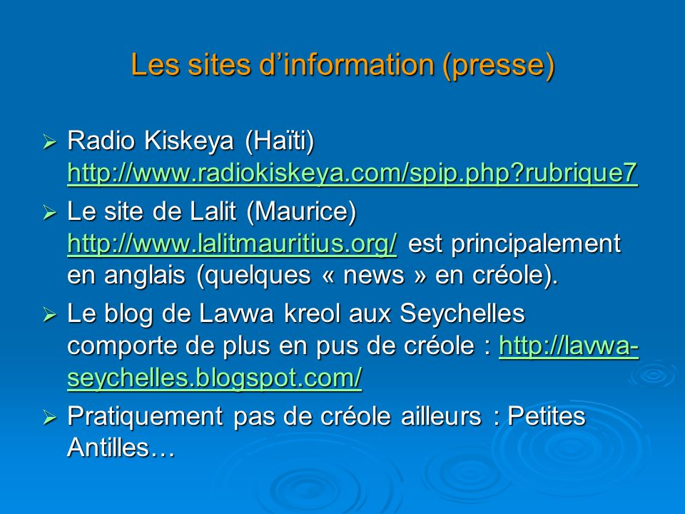 Les sites dinformation (presse) Radio Kiskeya (Haïti) http://www.radiokiskeya.com/spip.php rubrique7 Radio Kiskeya (Haïti) http://www.radiokiskeya.com/spip.php rubrique7 http://www.radiokiskeya.com/spip.php rubrique7 Le site de Lalit (Maurice) http://www.lalitmauritius.org/ est principalement en anglais (quelques « news » en créole).